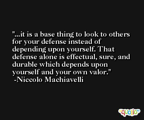 ...it is a base thing to look to others for your defense instead of depending upon yourself. That defense alone is effectual, sure, and durable which depends upon yourself and your own valor. -Niccolo Machiavelli