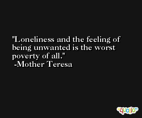 Loneliness and the feeling of being unwanted is the worst poverty of all. -Mother Teresa