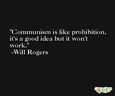 Communism is like prohibition, it's a good idea but it won't work. -Will Rogers