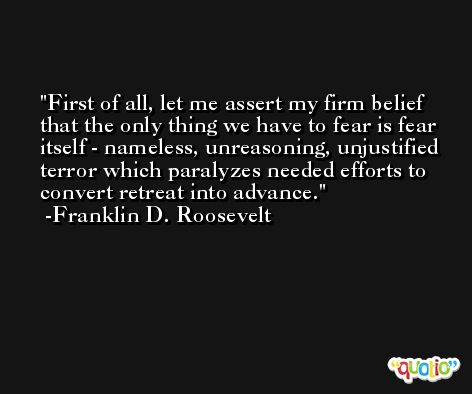 First of all, let me assert my firm belief that the only thing we have to fear is fear itself - nameless, unreasoning, unjustified terror which paralyzes needed efforts to convert retreat into advance. -Franklin D. Roosevelt