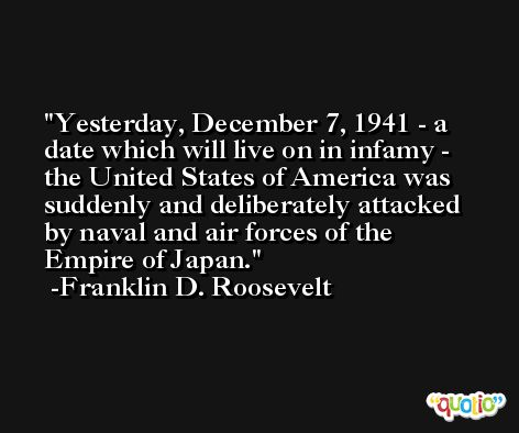 Yesterday, December 7, 1941 - a date which will live on in infamy - the United States of America was suddenly and deliberately attacked by naval and air forces of the Empire of Japan. -Franklin D. Roosevelt