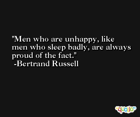 Men who are unhappy, like men who sleep badly, are always proud of the fact. -Bertrand Russell