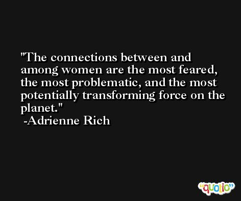 The connections between and among women are the most feared, the most problematic, and the most potentially transforming force on the planet. -Adrienne Rich