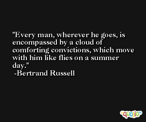 Every man, wherever he goes, is encompassed by a cloud of comforting convictions, which move with him like flies on a summer day. -Bertrand Russell