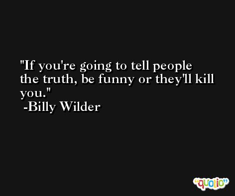 If you're going to tell people the truth, be funny or they'll kill you. -Billy Wilder
