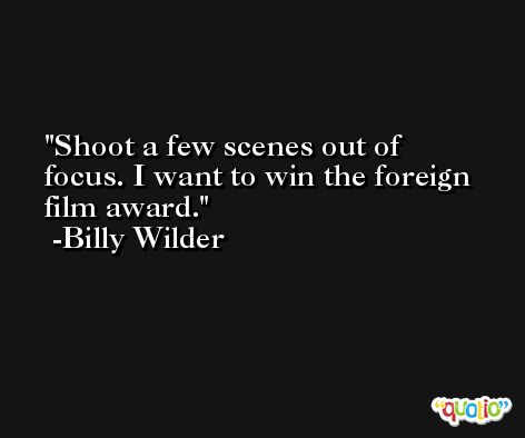 Shoot a few scenes out of focus. I want to win the foreign film award. -Billy Wilder
