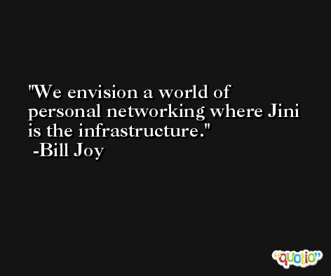 We envision a world of personal networking where Jini is the infrastructure. -Bill Joy