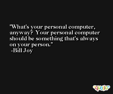 What's your personal computer, anyway? Your personal computer should be something that's always on your person. -Bill Joy