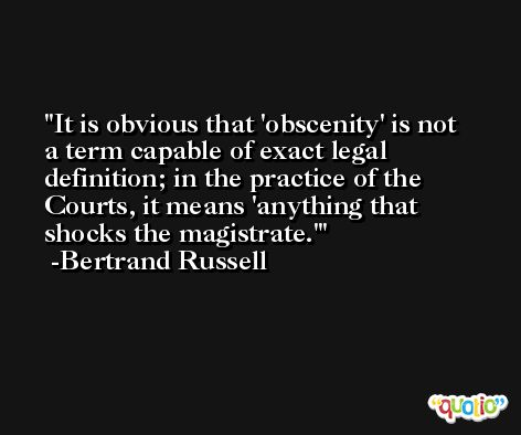 It is obvious that 'obscenity' is not a term capable of exact legal definition; in the practice of the Courts, it means 'anything that shocks the magistrate.' -Bertrand Russell