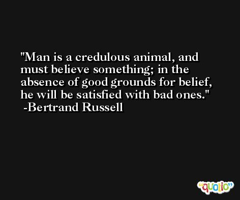 Man is a credulous animal, and must believe something; in the absence of good grounds for belief, he will be satisfied with bad ones. -Bertrand Russell