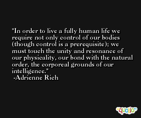 In order to live a fully human life we require not only control of our bodies (though control is a prerequisite); we must touch the unity and resonance of our physicality, our bond with the natural order, the corporeal grounds of our intelligence. -Adrienne Rich