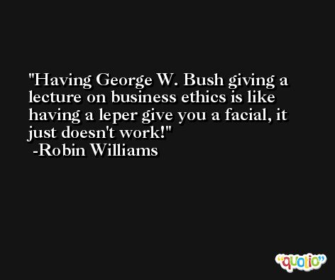 Having George W. Bush giving a lecture on business ethics is like having a leper give you a facial, it just doesn't work! -Robin Williams
