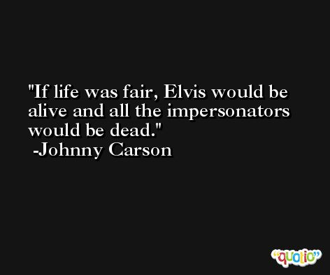 If life was fair, Elvis would be alive and all the impersonators would be dead. -Johnny Carson