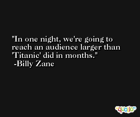 In one night, we're going to reach an audience larger than 'Titanic' did in months. -Billy Zane