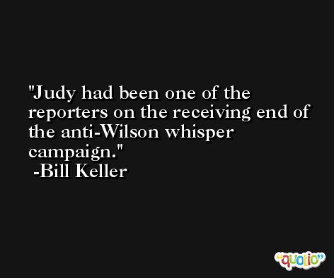Judy had been one of the reporters on the receiving end of the anti-Wilson whisper campaign. -Bill Keller