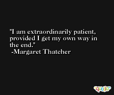 I am extraordinarily patient, provided I get my own way in the end. -Margaret Thatcher