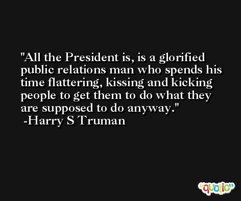 All the President is, is a glorified public relations man who spends his time flattering, kissing and kicking people to get them to do what they are supposed to do anyway. -Harry S Truman