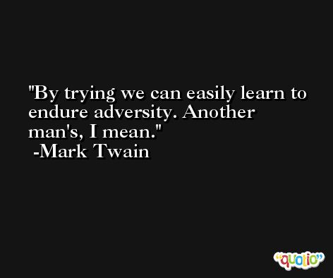 By trying we can easily learn to endure adversity. Another man's, I mean. -Mark Twain