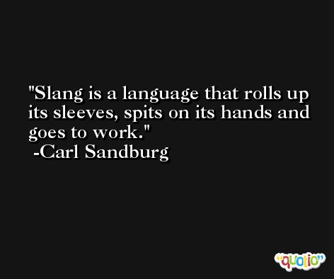 Slang is a language that rolls up its sleeves, spits on its hands and goes to work. -Carl Sandburg