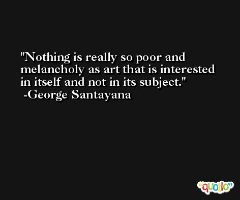 Nothing is really so poor and melancholy as art that is interested in itself and not in its subject. -George Santayana