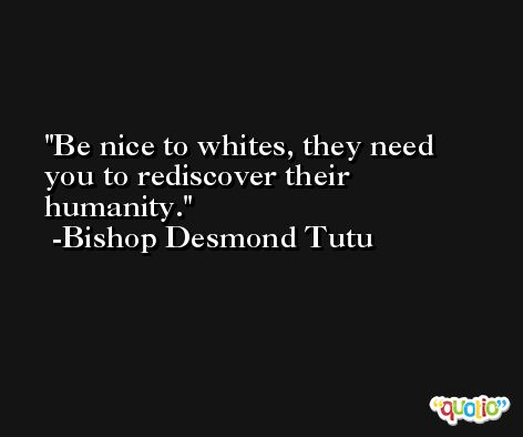 Be nice to whites, they need you to rediscover their humanity. -Bishop Desmond Tutu