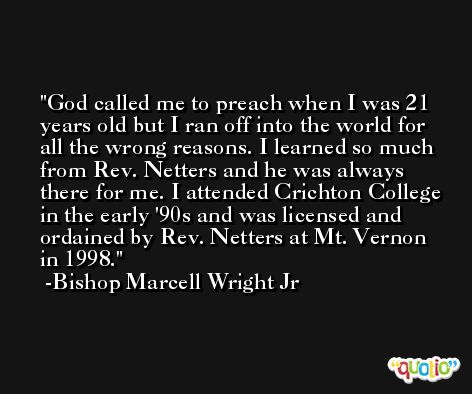 God called me to preach when I was 21 years old but I ran off into the world for all the wrong reasons. I learned so much from Rev. Netters and he was always there for me. I attended Crichton College in the early '90s and was licensed and ordained by Rev. Netters at Mt. Vernon in 1998. -Bishop Marcell Wright Jr