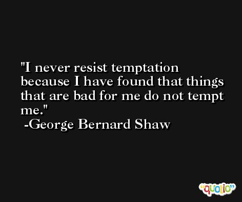 I never resist temptation because I have found that things that are bad for me do not tempt me. -George Bernard Shaw