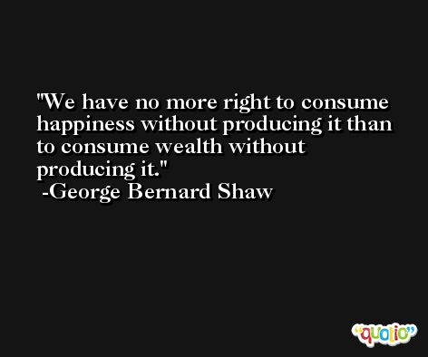 We have no more right to consume happiness without producing it than to consume wealth without producing it. -George Bernard Shaw