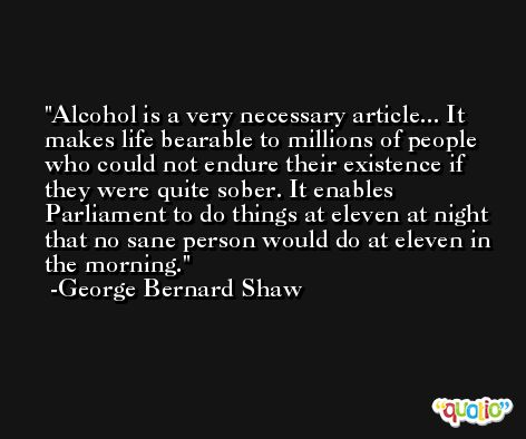 Alcohol is a very necessary article... It makes life bearable to millions of people who could not endure their existence if they were quite sober. It enables Parliament to do things at eleven at night that no sane person would do at eleven in the morning. -George Bernard Shaw