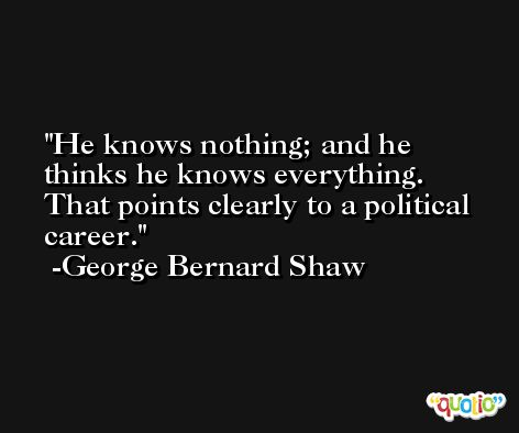He knows nothing; and he thinks he knows everything. That points clearly to a political career. -George Bernard Shaw