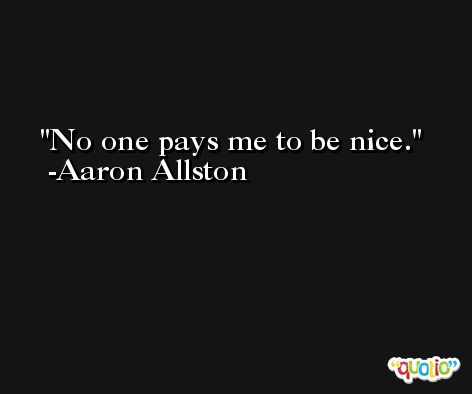 No one pays me to be nice. -Aaron Allston