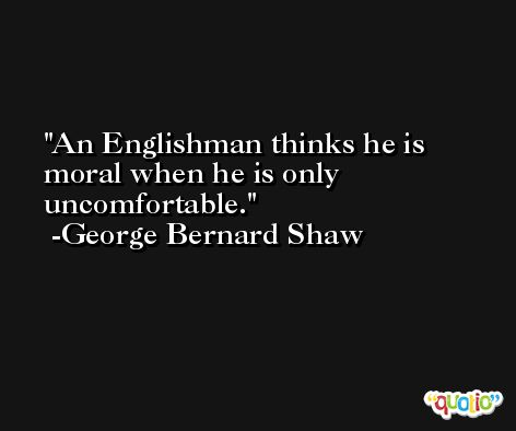 An Englishman thinks he is moral when he is only uncomfortable. -George Bernard Shaw
