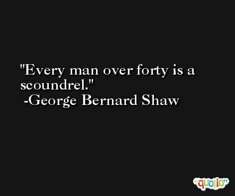 Every man over forty is a scoundrel. -George Bernard Shaw