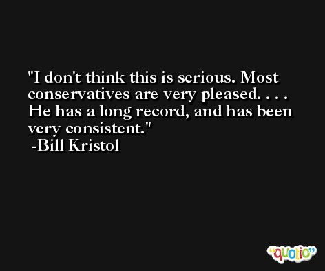 I don't think this is serious. Most conservatives are very pleased. . . . He has a long record, and has been very consistent. -Bill Kristol