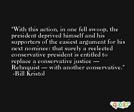 With this action, in one fell swoop, the president deprived himself and his supporters of the easiest argument for his next nominee: that surely a reelected conservative president is entitled to replace a conservative justice — Rehnquist — with another conservative. -Bill Kristol