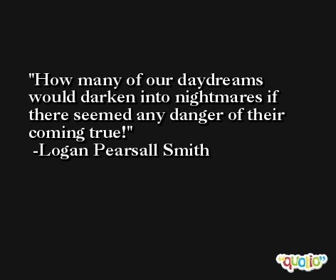 How many of our daydreams would darken into nightmares if there seemed any danger of their coming true! -Logan Pearsall Smith