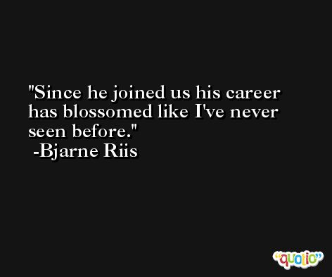 Since he joined us his career has blossomed like I've never seen before. -Bjarne Riis