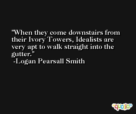 When they come downstairs from their Ivory Towers, Idealists are very apt to walk straight into the gutter. -Logan Pearsall Smith