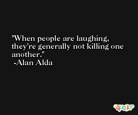 When people are laughing, they're generally not killing one another. -Alan Alda
