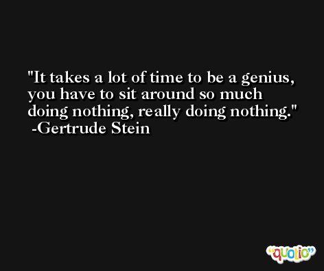 It takes a lot of time to be a genius, you have to sit around so much doing nothing, really doing nothing. -Gertrude Stein