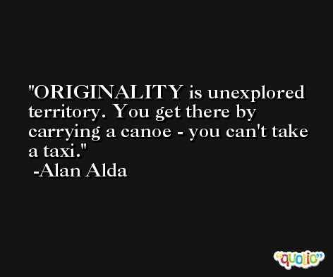 ORIGINALITY is unexplored territory. You get there by carrying a canoe - you can't take a taxi. -Alan Alda