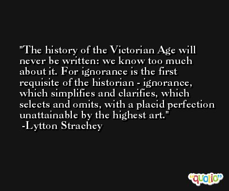 The history of the Victorian Age will never be written: we know too much about it. For ignorance is the first requisite of the historian - ignorance, which simplifies and clarifies, which selects and omits, with a placid perfection unattainable by the highest art. -Lytton Strachey