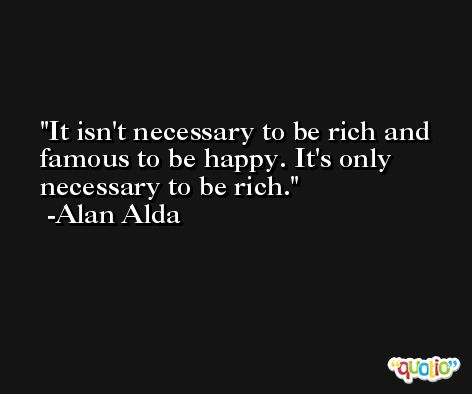 It isn't necessary to be rich and famous to be happy. It's only necessary to be rich. -Alan Alda