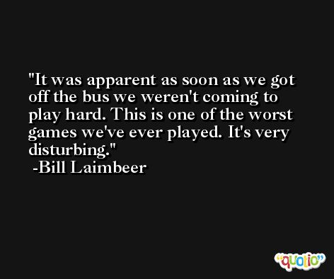 It was apparent as soon as we got off the bus we weren't coming to play hard. This is one of the worst games we've ever played. It's very disturbing. -Bill Laimbeer