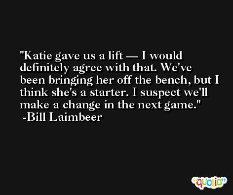 Katie gave us a lift — I would definitely agree with that. We've been bringing her off the bench, but I think she's a starter. I suspect we'll make a change in the next game. -Bill Laimbeer
