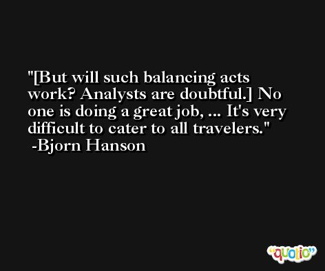 [But will such balancing acts work? Analysts are doubtful.] No one is doing a great job, ... It's very difficult to cater to all travelers. -Bjorn Hanson