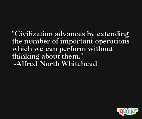 Civilization advances by extending the number of important operations which we can perform without thinking about them. -Alfred North Whitehead