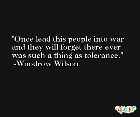 Once lead this people into war and they will forget there ever was such a thing as tolerance. -Woodrow Wilson