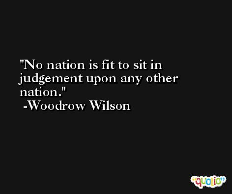 No nation is fit to sit in judgement upon any other nation. -Woodrow Wilson
