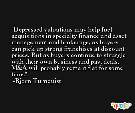 Depressed valuations may help fuel acquisitions in specialty finance and asset management and brokerage, as buyers can pick up strong franchises at discount prices. But as buyers continue to struggle with their own business and past deals, M&A will probably remain flat for some time. -Bjorn Turnquist